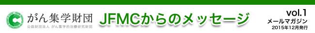(公財)がん集学的治療研究財団 メールマガジン「JFMCからのメッセージ」 vol.1