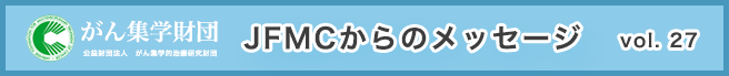 (公財)がん集学的治療研究財団 メールマガジン「JFMCからのメッセージ」 vol.27